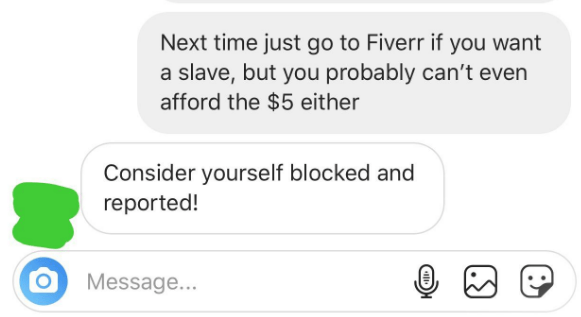 Text - Next time just go to Fiverr if you want a slave, but you probably can't even afford the $5 either Consider yourself blocked and reported! Message...