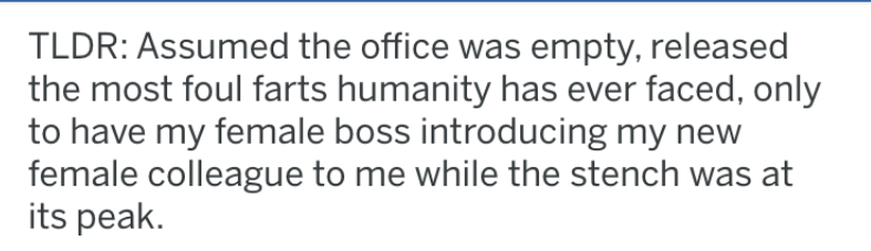 Text - TLDR: Assumed the office was empty, released the most foul farts humanity has ever faced, only to have my female boss introducing my new female colleague to me while the stench was at its peak.