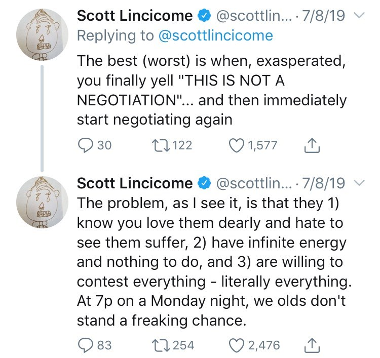 """Text - Scott Lincicome@scottlin... 7/8/19 Replying to @scottlincicome The best (worst) is when, exasperated, you finally yell """"THIS IS NOT A NEGOTIATION""""... and then immediately start negotiating again 1,577 t122 30 Scott Lincicome@scottlin... 7/8/19 The problem, as I see it, is that they 1) know you love them dearly and hate to them suffer, 2) have infinite energy and nothing to do, and 3) are willing to contest everything - literally everything. At 7p on a Monday night, we olds don't stand a f"""