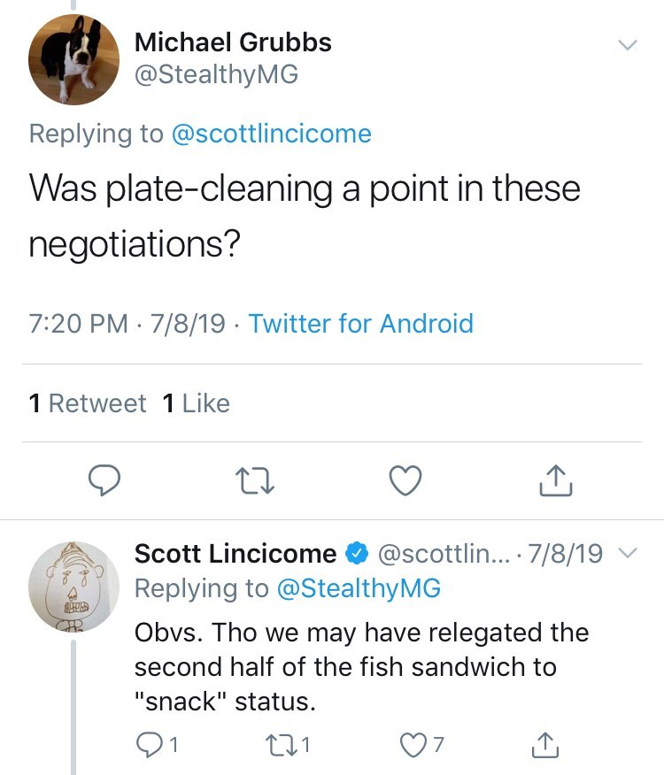 """Text - Michael Grubbs @StealthyMG Replying to @scottlincicome Was plate-cleaning a point in these negotiations? 7:20 PM 7/8/19 Twitter for Android 1 Retweet 1 Like Scott Lincicome @scottlin... 7/8/19 Replying to @StealthyMG Obvs. Tho we may have relegated the second half of the fish sandwich to """"snack"""" status t1 7 1"""
