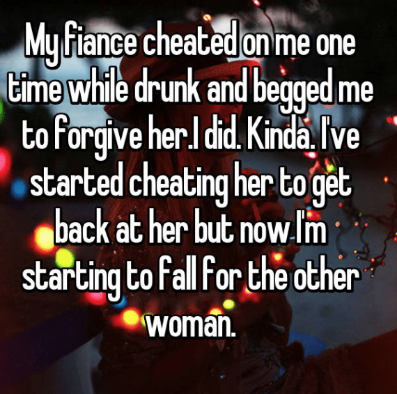 Text - My Fiance cheated on me one time while drunk and begged me to forgive her.I did. Kinda Tve started cheating her to get back at her but now lm starting to fall for the other woman.