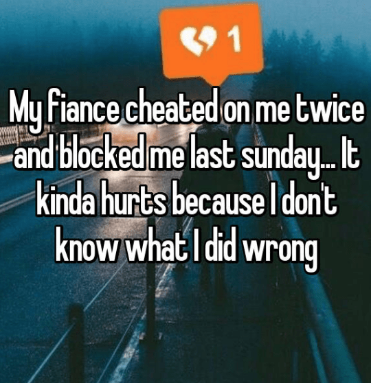 Text - 1 My fiance cheated on me twice -and blocked melast sunday... kinda hurts because Idont know what I did wrong