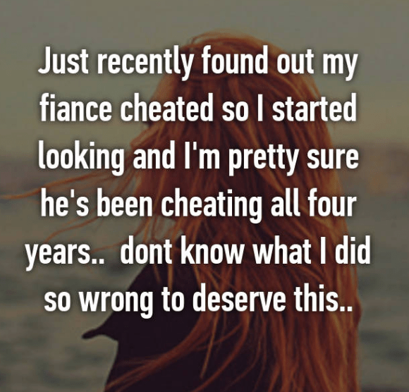 Text - Just recently found out my fiance cheated so l started looking and I'm pretty sure he's been cheating all four years.. dont know what I did SO wrong to deserve this...