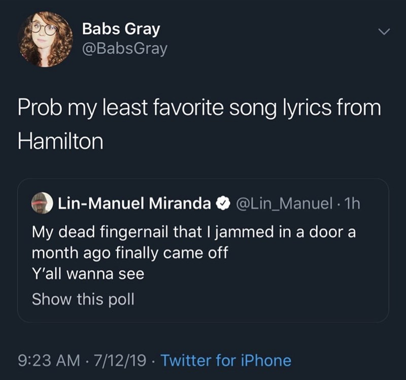 Text - Babs Gray @BabsGray Prob my least favorite song lyrics from Hamilton Lin-Manuel Miranda @Lin_Manuel 1h My dead fingernail that I jammed in a door a month ago finally came off Y'all wanna see Show this poll 9:23 AM 7/12/19 Twitter for iPhone