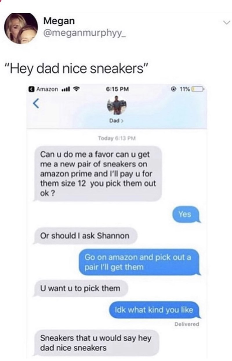 "Text - Megan @meganmurphyy ""Hey dad nice sneakers"" 11% Amazon 6:15 PM Dad Today 6:13 PM Can u do me a favor can u get me a new pair of sneakers on amazon prime and I'll pay u for them size 12 you pick them out ok? Yes Or should I ask Shannon Go on amazon and pick out a pair 'll get them U want u to pick them Idk what kind you like Delivered Sneakers that u would say hey dad nice sneakers"