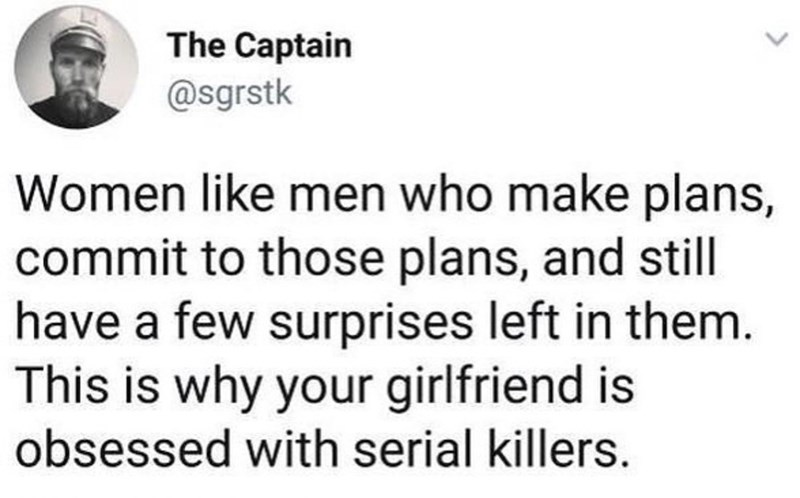 Text - The Captain @sgrstk Women like men who make plans, commit to those plans, and still have a few surprises left in them. This is why your girlfriend is obsessed with serial killers.