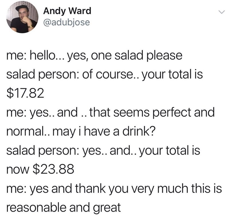 Text - Andy Ward @adubjose me: hello... yes, one salad please salad person: of course.. your total is $17.82 me: yes.. and.. that seems perfect and normal.. may i have a drink? salad person: yes.. and.. your total is now $23.88 me: yes and thank you very much this is reasonable and great