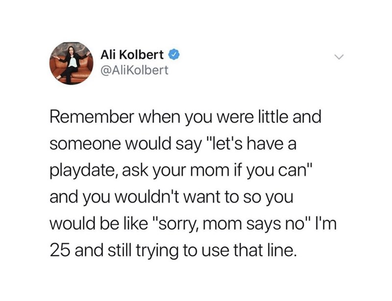"""Text - Ali Kolbert @AliKolbert Remember when you were little and someone would say """"let's have a playdate, ask your mom if you can"""" and you wouldn't want to so you would be like """"sorry, mom says no"""" I'm 25 and still trying to use that line."""
