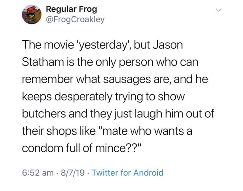 "Text - Regular Frog @FrogCroakley The movie 'yesterday', but Jason Statham is the only person who can remember what sausages are, and he keeps desperately trying to show butchers and they just laugh him out of their shops like ""mate who wants a condom full of mince??"" 6:52 am 8/7/19 Twitter for Android"