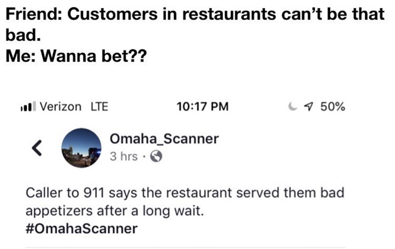 Text - Friend: Customers in restaurants can't be that bad. Me: Wanna bet?? Verizon LTE 10:17 PM 50% Omaha_Scanner 3 hrs Caller to 911 says the restaurant served them bad appetizers after a long wait. #OmahaScanner