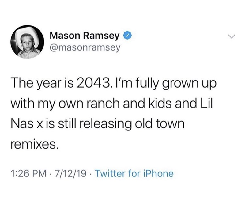 Text - Mason Ramsey @masonramsey The year is 2043. I'm fully grown up with my own ranch and kids and Lil Nas x is still releasing old town remixes. 1:26 PM 7/12/19 Twitter for iPhone