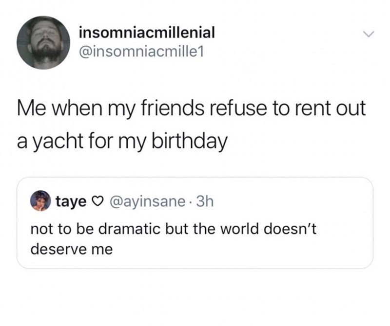 Text - insomniacmillenial @insomniacmille1 Me when my friends refuse to rent out a yacht for my birthday taye @ayinsane 3h not to be dramatic but the world doesn't deserve me
