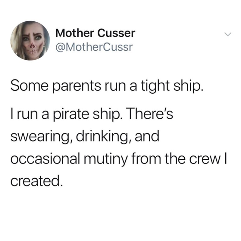 Text - Mother Cusser @MotherCussr Some parents run a tight ship. I run a pirate ship. There's swearing, drinking, and occasional mutiny from the crew I created