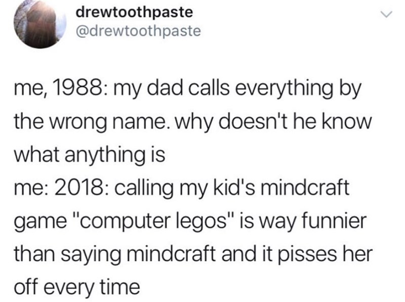 """Text - drewtoothpaste @drewtoothpaste me, 1988: my dad calls everything by the wrong name. why doesn't he know what anything is me: 2018: calling my kid's mindcraft game """"computer legos"""" is way funnier than saying mindcraft and it pisses her off every time"""