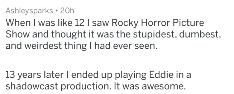 wtf movie - Text - Ashleysparks 20h When I was like 12 I saw Rocky Horror Picture Show and thought it was the stupidest, dumbest, and weirdest thing I had ever seen 13 years later I ended up playing Eddie in a shadowcast production. It was awesome.