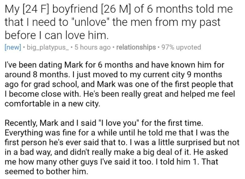 """Text - My [24 Fl boyfriend [26 M] of 6 months told me that I need to """"unlove"""" the men from my past before I can love him. [new] big_platypus_ 5 hours ago relationships 97% upvoted I've been dating Mark for 6 months and have known him for around 8 months. I just moved to my current city 9 months ago for grad school, and Mark was one of the first people that ecome close with. He's been really great and helped me feel comfortable in a new city. Recently, Mark and I said """"I love you"""" for the first t"""