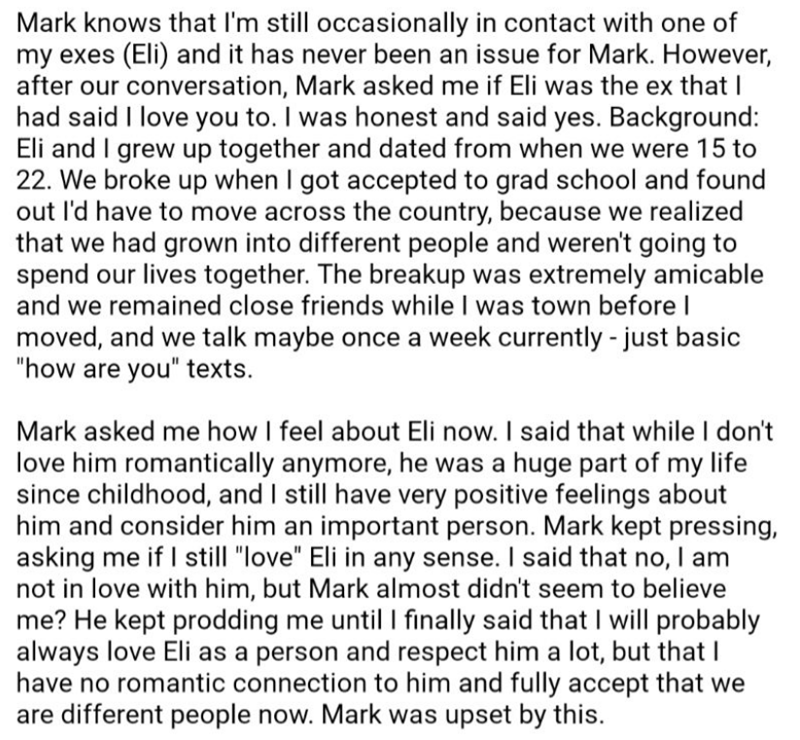 Text - Mark knows that I'm still occasionally in contact with one of my exes (Eli) and it has never been an issue for Mark. However, after our conversation, Mark asked me if Eli was the ex that I had said I love you to. I was honest and said yes. Background: Eli and I grew up together and dated from when we were 15 to 22. We broke up when I got accepted to grad school and found out I'd have to move across the country, because we realized that we had grown into different people and weren't going
