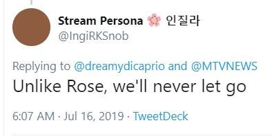 Text - Stream Persona 12 @IngiRKSnob Replying to@dreamydicaprio and @MTVNEWS Unlike Rose, we'll never let go 6:07 AM Jul 16, 2019 TweetDeck