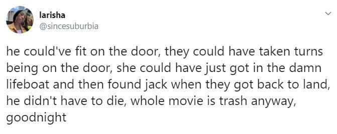 Text - larisha @sincesuburbia he could've fit on the door, they could have taken turns being on the door, she could have just got in the damn lifeboat and then found jack when they got back to land, he didn't have to die, whole movie is trash anyway, goodnight