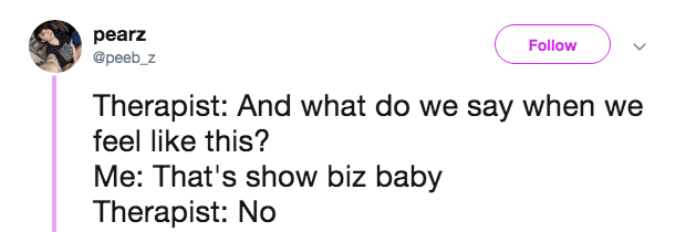 Text - pearz Follow @peeb_z Therapist: And what do we say when we feel like this? Me: That's show biz baby Therapist: No