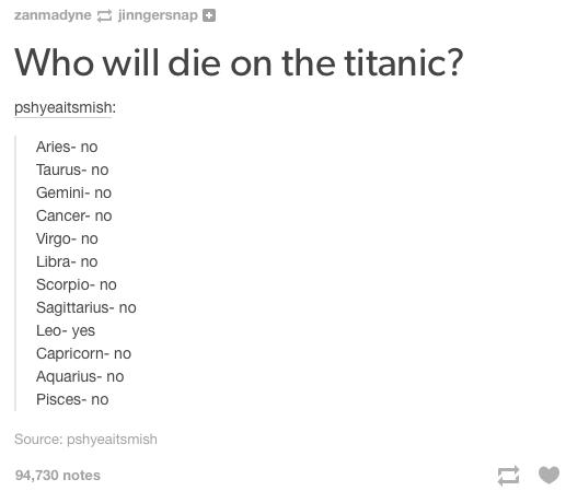 Text - zanmadyne jinngersnap Who will die on the titanic? pshyeaitsmish: Aries- no Taurus- no Gemini- no Cancer- no Virgo-no Libra- no Scorpio- no Sagittarius- no Leo- yes Capricorn- no Aquarius- no Pisces-no Source: pshyeaitsmish 94,730 notes 1