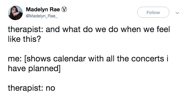 Text - Madelyn Rae @Madelyn_Rae Follow therapist: and what do we do when we feel like this? me: [shows calendar with all the concerts i have planned] therapist: no
