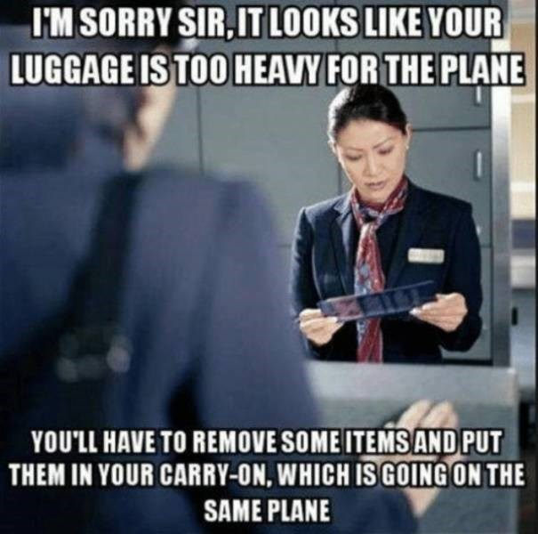 Photo caption - I'M SORRY SIR,IT LOOKS LIKE YOUR LUGGAGE IS TOO HEAVY FOR THE PLANE YOU'LL HAVE TO REMOVE SOME ITEMSAND PUT THEM IN YOUR CARRY-ON, WHICH IS GOING ON THE SAME PLANE