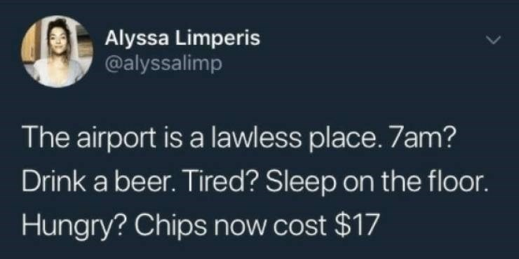 Text - Alyssa Limperis @alyssalimp The airport is a lawless place. 7am? Drink a beer. Tired? Sleep on the floor. Hungry? Chips now cost $17