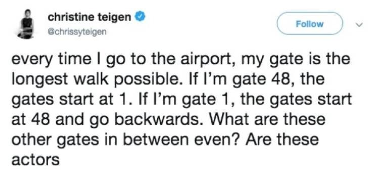 Text - christine teigen Follow @chrissyteigen every time I go to the airport, my gate is the longest walk possible. If I'm gate 48, the gates start at 1. If I'm gate 1, the gates start at 48 and go backwards. What are these other gates in between even? Are these actors