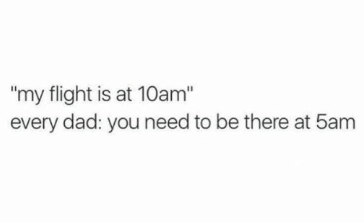 """Text - """"my flight is at 10am"""" every dad: you need to be there at 5am"""