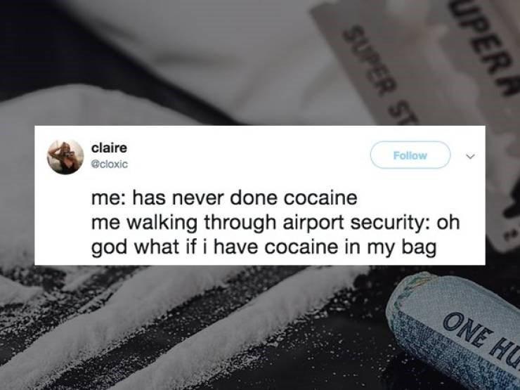 Text - Follow claire @cloxic me walking through airport security: oh god what if i have cocaine in my bag me: has never done cocaine ONE HG UPER SUPER ST
