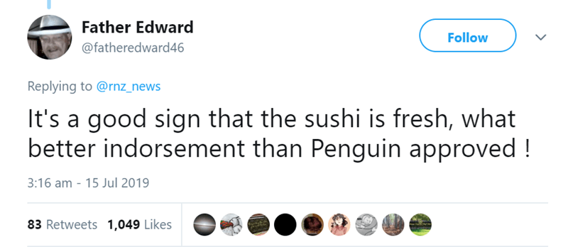 penguins in sushi shop - Text - Father Edward Follow @fatheredward46 Replying to @rnz_news It's a good sign that the sushi is fresh, what better indorsement than Penguin approved! 3:16 am 15 Jul 2019 83 Retweets 1,049 Likes