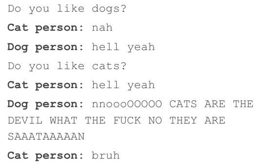 Text - Do you like dogs? Cat person nah Dog person hell yeah Do you like cats? Cat person hell yeah Dog person: nnooc 00 CATS ARE THE DEVIL WHAT THE FUCK NO THEY ARE SAAATAAAAAN Cat person: bruh