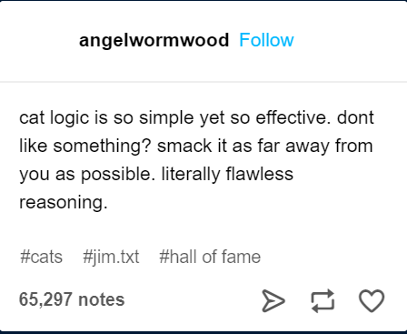 Text - angelwormwood Follow cat logic is so simple yet so effective. dont like something? smack it as far away from you as possible. literally flawless reasoning #cats #jim.txt #hll of fame 65,297 notes A