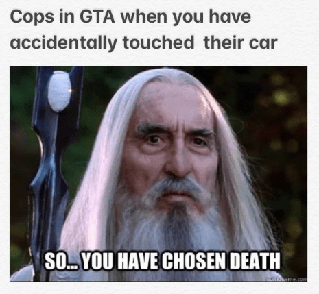 saruman - Photo caption - Cops in GTA when you have accidentally touched their car SO. YOU HAVE CHOSEN DEATH Gnaaheme.com