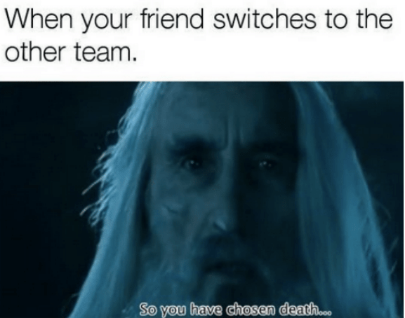 saruman - Face - When your friend switches to the other team. So you have chosen death...