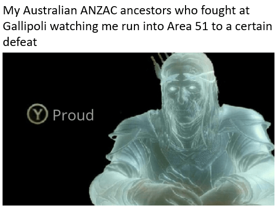 Text - My Australian ANZAC ancestors who fought at Gallipoli watching me run into Area 51 to a certain defeat YProud