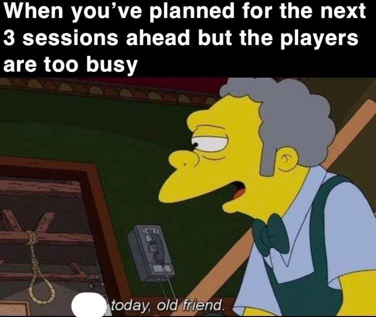 Cartoon - When you've planned for the next 3 sessions ahead but the players are too busy today, old friend
