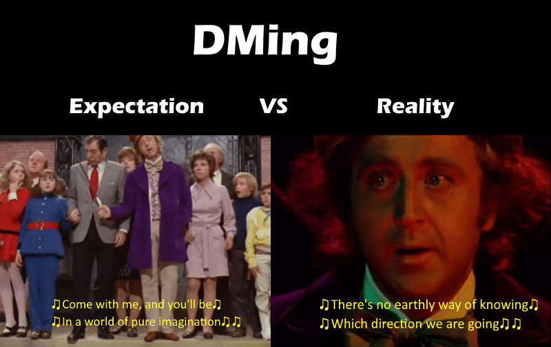 People - DMing Expectation VS Reality There's no earthly way of knowing Which direction we are going.]D Come with me, and you'll be In a world of pure imagination.n