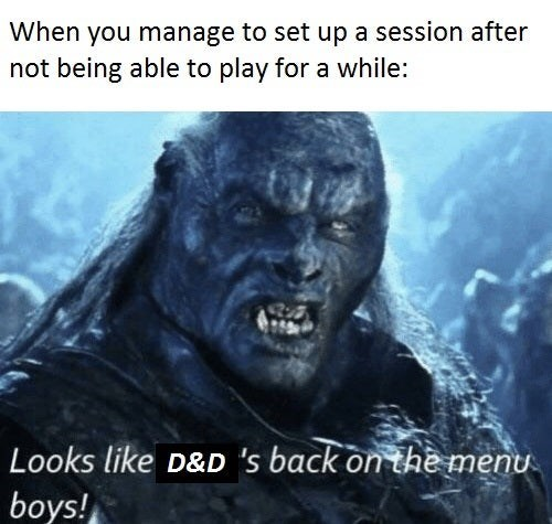 Text - When you manage to set up a session after not being able to play for a while: Looks like D&D 's back on the menu boys!