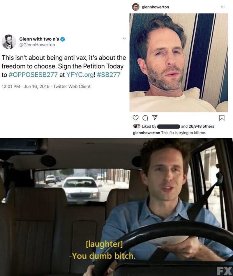 Face - glennhowerton Glenn with two n's @GlennHowerton This isn't about being anti vax, it's about the freedom to choose. Sign the Petition Today to #OPPOSESB277 at YFYC.org! #SB277 12:01 PM Jun 16, 2015 Twitter Web Client 2 Liked by and 26,948 others glennhowerton This flu is trying to kill me. [laughter] -You dumb bitch. FX :