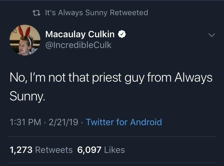 Text - tIt's Always Sunny Retweeted iS Macaulay Culkin @IncredibleCulk No, I'm not that priest guy from Always Sunny. 1:31 PM 2/21/19 Twitter for Android 1,273 Retweets 6,097 Likes