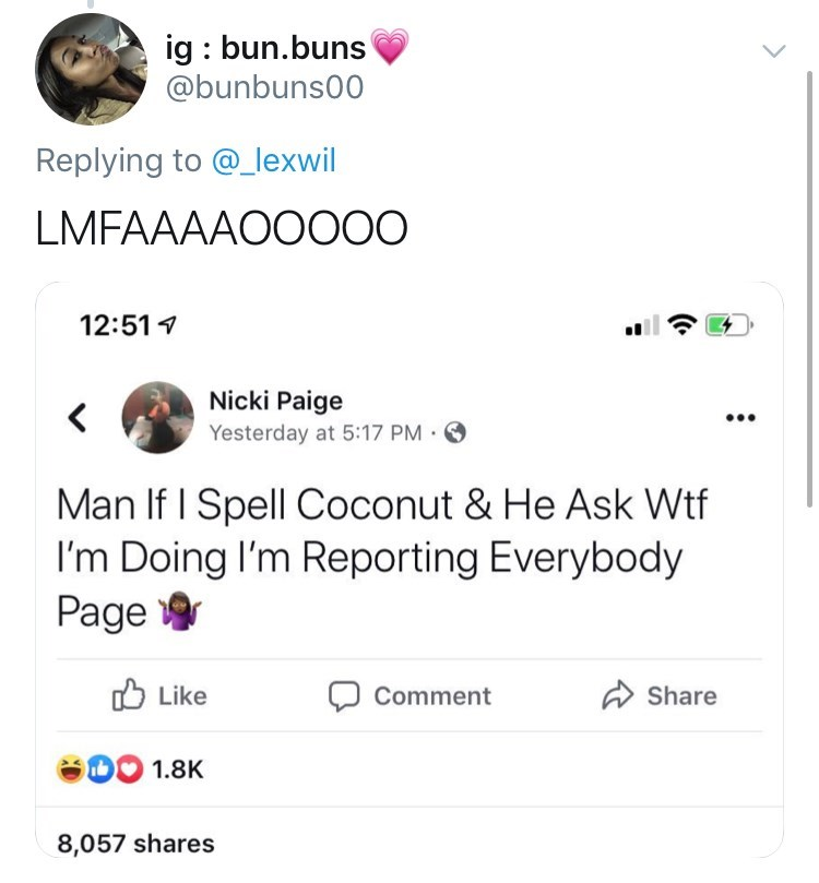 Text - ig bun.buns @bunbuns00 Replying to @_lexwil LMFAAAAOOO00 12:51 Nicki Paige Yesterday at 5:17 PM Man If I Spell Coconut & He Ask Wtf I'm Doing I'm Reporting Everybody Page Like Share Comment eO0 1.8K 8,057 shares (.