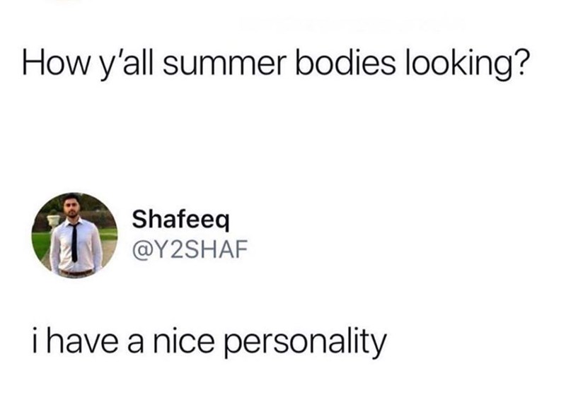 Text - How y'all summer bodies looking? Shafeeq @Y2SHAF i have a nice personality