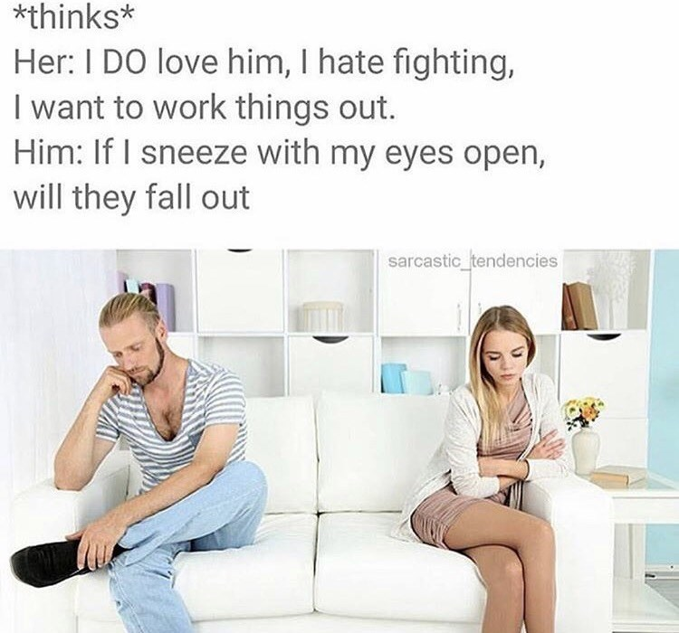 Text - *thinks* Her: I DO love him, I hate fighting, I want to work things out. Him: If I sneeze with my eyes open, will they fall out sarcastic_tendencies
