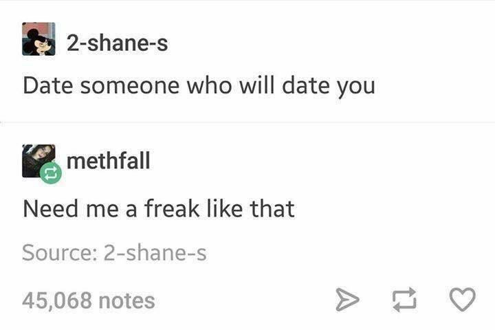 Text - 2-shane-s Date someone who will date you methfall Need me a freak like that Source: 2-shane-s 45,068 notes