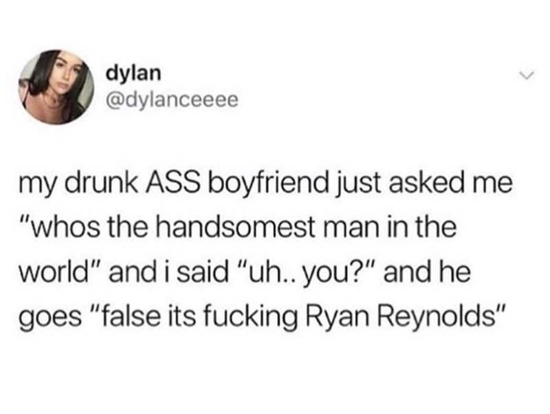 """Text - dylan @dylanceeee my drunk ASS boyfriend just asked me """"whos the handsomest man in the world"""" and i said """"uh.. you?"""" and he goes """"false its fucking Ryan Reynolds"""""""