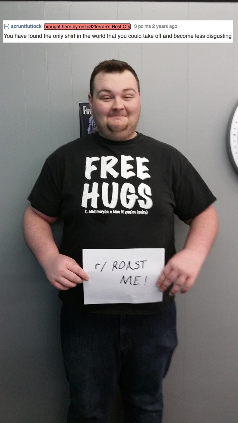 roast - T-shirt - scruntfuttock brought here by enzo32ferrari's Best Ofs 3 points 2 years ago You have found the only shirt in the world that you could take off and become less disgusting FREE HUGS C.and maybe a kiss if you're lucky) r/ROAST ME!
