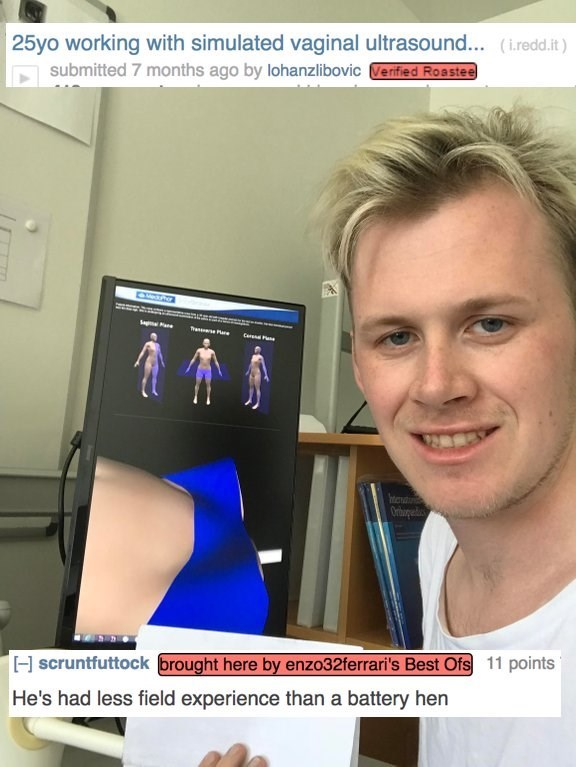 roast - Skin - 25yo working with simulated vaginal ultrasound... (iredd.it) submitted 7 months ago by lohanzlibovic Verified Roastee Car Orbogec H scruntfuttock brought here by enzo32ferrari's Best Ofs 11 points He's had less field experience than a battery hen