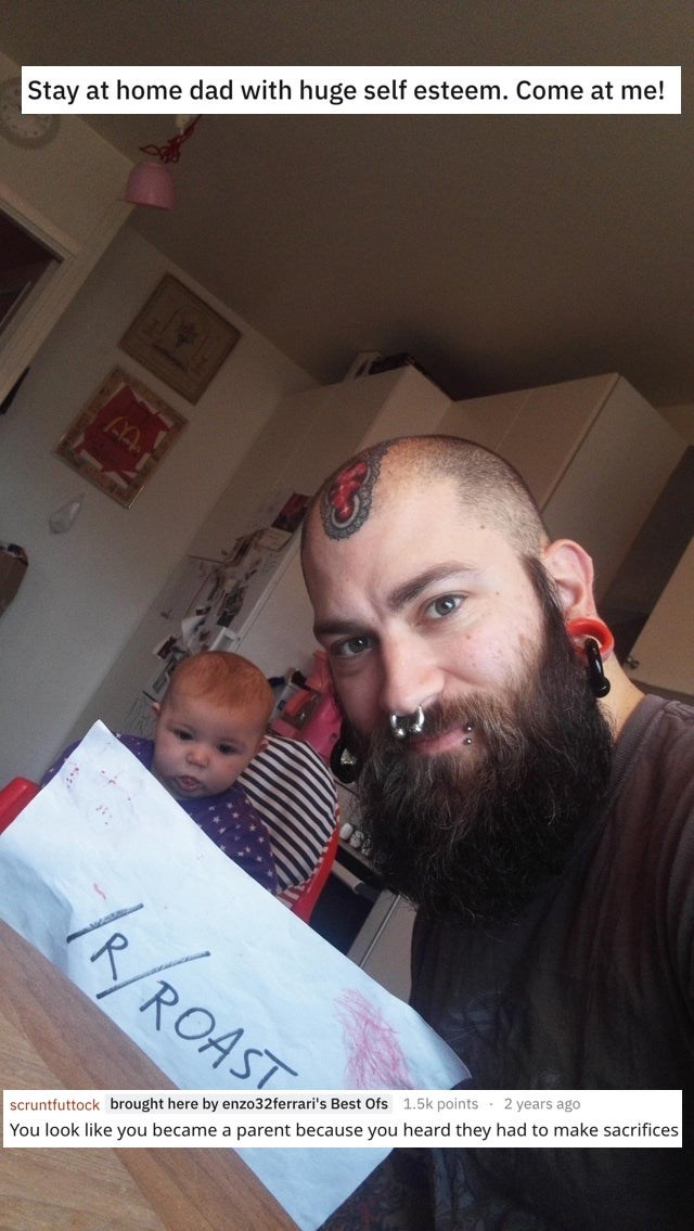 "Roast - ""Stay at home dad with huge self esteem. Come at me! R/ROAST 2 years ago 1.5k points scruntfuttock brought here by enzo32ferrari's Best Ofs You look like you became a parent because you heard they had to make sacrifices"""
